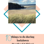10 things to do during lockdown (Scotland Edition)